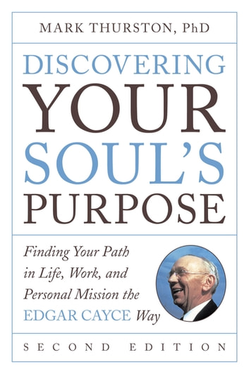 Discovering Your Soul's Purpose - Finding Your Path in Life, Work, and Personal Mission the Edgar Cayce Way, Second Edition ebook by Mark Thurston, PhD