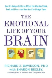 The Emotional Life of Your Brain - How Its Unique Patterns Affect the Way You Think, Feel, and Live--and How You Ca n Change Them ebook by Richard J. Davidson,Sharon Begley