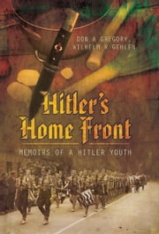 Hitler's Home Front - Memoirs of a Hitler Youth ebook by Don A Gregory,Wilhelm R Gehlen