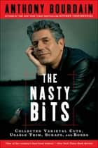The Nasty Bits - Collected Varietal Cuts, Usable Trim, Scraps, and Bones ebook by Anthony Bourdain