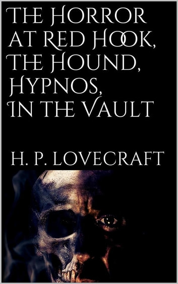 The Horror at Red Hook, The Hound, Hypnos, In the Vault, ebook by H. P. Lovecraft