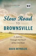 Slow Road to Brownsville - A Journey Through the Heart of the Old West ebook by David Reynolds