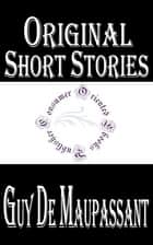 Original Short Stories of Guy De Maupassant (Complete) ebook by Guy de Maupassant
