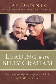 Leading with Billy Graham - The Leadership Principles and Life of T. W. Wilson ebook by Jay Dennis,Billy Graham