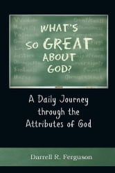 What's So Great About God? - A Daily Journey through the Attributes of God ebook by Darrell R. Ferguson