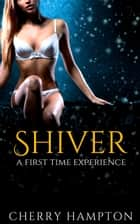 Shiver: a First Time Experience ebook by Cherry Hampton