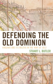 Defending the Old Dominion - Virginia and Its Militia in the War of 1812 ebook by Stuart L. Butler