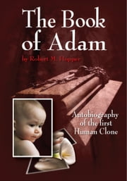 The Book of Adam: Autobiography of the First Human Clone ebook by Robert M. Hopper