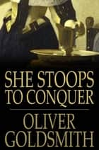 She Stoops to Conquer - Or the Mistakes of a Night, a Comedy ebook by Oliver Goldsmith