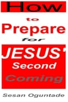 How to Prepare For Jesus' Second Coming ebook by Sesan Oguntade