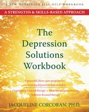 The Depression Solutions Workbook - A Strengths and Skills-Based Approach ebook by Jacqueline Corcoran, PhD
