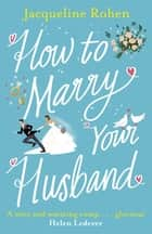 How to Marry Your Husband - A hilarious and heartwarming romantic comedy ebook by Jacqueline Rohen