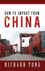 How To Import From China ebook by Richard Tong