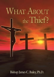 What About the Thief? ebook by Bishop James C. Bailey, PhD