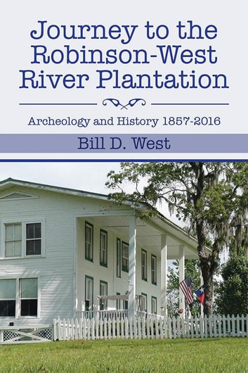 Journey to the Robinson-West River Plantation - Archeology and History 1857–2016 ebook by Bill D. West