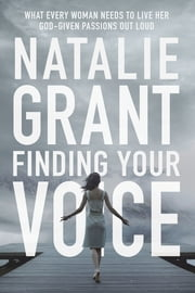 Finding Your Voice - What Every Woman Needs to Live Her God-Given Passions Out Loud ebook by Natalie Grant