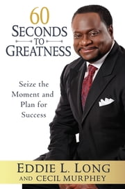 60 Seconds to Greatness - Seize the Moment and Plan for Success ebook by Eddie L. Long,Cecil Murphey