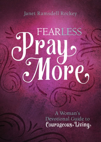 Fear Less, Pray More - A Woman's Devotional Guide to Courageous Living ebook by Janet Ramsdell Rockey