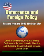 Deterrence and Saddam Hussein: Lessons from the 1990-1991 Gulf War - Limits of Deterrence, Cold War Theory, Bush versus Saddam Hussein, Chemical and Biological Weapons, Kuwait Invasion, Desert Storm ebook by Progressive Management