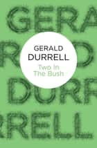 Two in the Bush ebook by Gerald Durrell