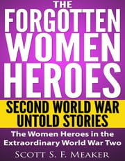 The Forgotten Women Heroes: Second World War Untold Stories - The Women Heroes in the Extraordinary World War Two[Military, History,War,World War] ebook by Scott S. F. Meaker