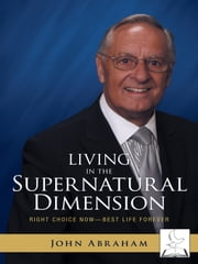 Living in the Supernatural Dimension - Right Choice Now—Best Life Forever ebook by John Abraham
