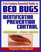 21st Century Essential Guide to Bed Bugs: Identification, Prevention, Control, and Eradication, Practical Information about Pesticides and Bedbugs, Public Health Policy and Medical Implications ebook by Progressive Management