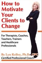 How to Motivate Your Clients to Change ebook by Lyn Kelley