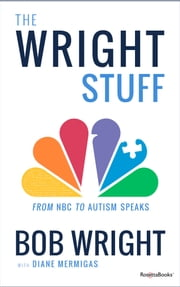 The Wright Stuff - From NBC to Autism Speaks ebook by Bob Wright,Diane Mermigas