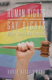 Human Rights vs. Gay Rights - Which Should We Promote? ebook by David Kissi Omari