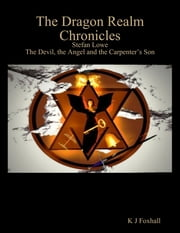 The Dragon Realm Chronicles - Stefan Lowe - The Devil, the Angel and the Carpenter's Son ebook by K J Foxhall
