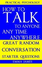 How to Talk To Anyone, Any Time, Anywhere: Great Random Conversation Starter Questions ebook by Emma James