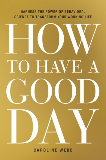 How to Have a Good Day - Harness the Power of Behavioral Science to Transform Your Working Life ebook by Caroline Webb