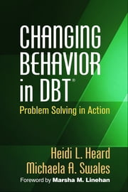Changing Behavior in DBT® - Problem Solving in Action ebook by Heidi L. Heard, PhD,Michaela A. Swales, PhD,Marsha M. Linehan, PhD, ABPP