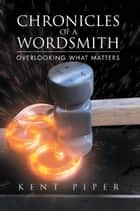 Chronicles of a Wordsmith - Overlooking What Matters ebook by Kent Piper