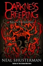 Darkness Creeping - Twenty Twisted Tales ebook by Neal Shusterman