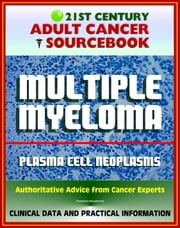 21st Century Adult Cancer Sourcebook: Multiple Myeloma and Plasma Cell Neoplasms (Plasmacytoma, Macroglobulinemia, MGUS) - Clinical Data for Patients, Families, and Physicians ebook by Progressive Management