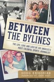 Between the Bylines - The Life, Love and Loss of Los Angeles's Most Colorful Sports Journalist ebook by Doug Krikorian,Jerry West