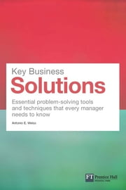 Key Business Solutions - Essential problem-solving tools and techniques that every manager needs to know ebook by Antonio E. Weiss