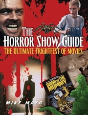 The Horror Show Guide: The Ultimate Frightfest of Movies ebook by Mayo, Mike