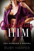 Cuckolding Him - Her Husband's Boss, #3 ebook by Ruby Harper