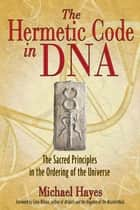 The Hermetic Code in DNA: The Sacred Principles in the Ordering of the Universe ebook by Michael Hayes,Colin Wilson