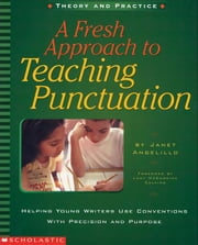 A Fresh Approach to Teaching Punctuation: Helping Young Writers Use Conventions with Precision and Purpose ebook by Angelillo, Janet