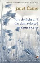 The Daylight And The Dust: Selected Short Stories ebook by Janet Frame, Michele Roberts