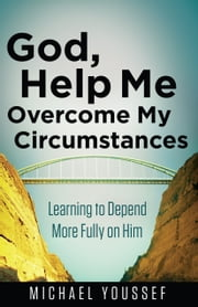 God, Help Me Overcome My Circumstances - Learning to Depend More Fully on Him ebook by Michael Youssef