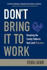Don't Bring It to Work - Breaking the Family Patterns That Limit Success ebook by Sylvia Lafair