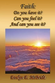 Faith: Do you have it? Can you feel it? And can you see it? ebook by Ms. Evelyn E. McBride