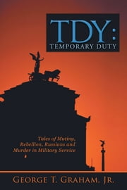 TDY: Temporary Duty - Tales of Mutiny, Rebellion, Russians and Murder in Military Service ebook by George T. Graham, Jr.