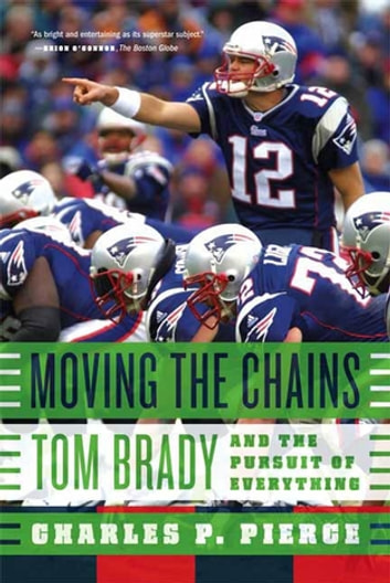 Moving the Chains - Tom Brady and the Pursuit of Everything ebook by Charles P. Pierce
