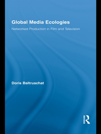 Global Media Ecologies - Networked Production in Film and Television ebook by Doris Baltruschat